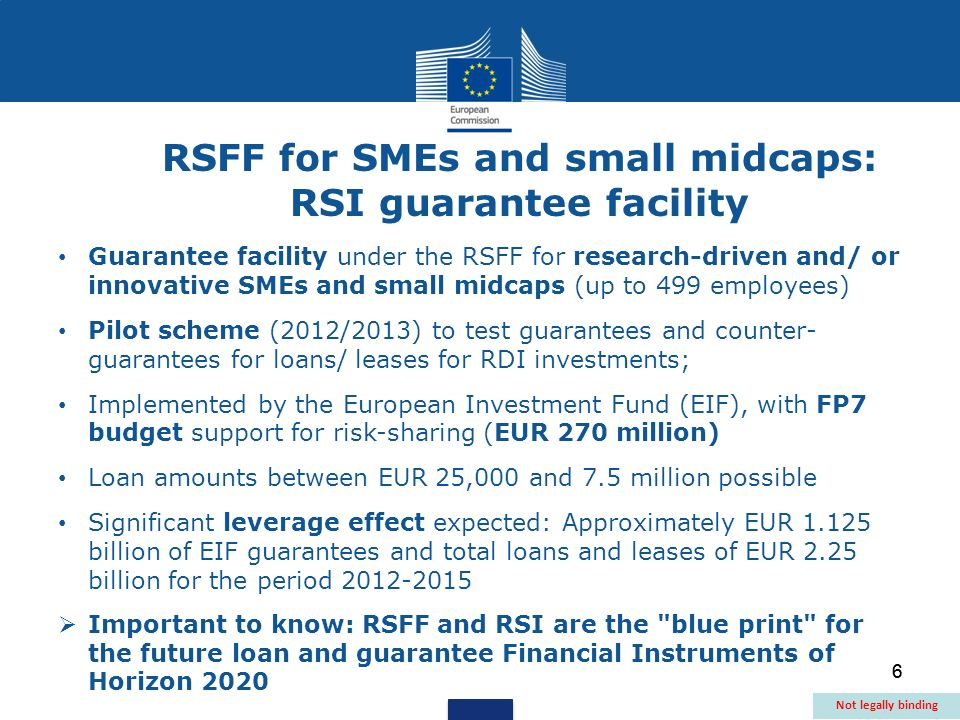 6 Guarantee facility under the RSFF for research-driven and/ or innovative SMEs and small midcaps (up to 499 employees) Pilot scheme (2012/2013) to test guarantees and counter- guarantees for loans/ leases for RDI investments; Implemented by the European Investment Fund (EIF), with FP7 budget support for risk-sharing (EUR 270 million) Loan amounts between EUR 25,000 and 7.5 million possible Significant leverage effect expected: Approximately EUR billion of EIF guarantees and total loans and leases of EUR 2.25 billion for the period  Important to know: RSFF and RSI are the blue print for the future loan and guarantee Financial Instruments of Horizon 2020 RSFF for SMEs and small midcaps: RSI guarantee facility Not legally binding 6