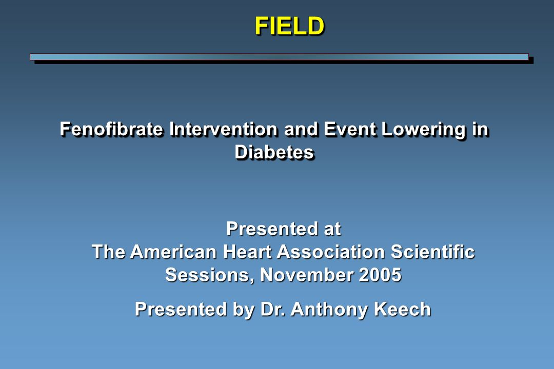 Fenofibrate Intervention and Event Lowering in Diabetes FIELDFIELD Presented at The American Heart Association Scientific Sessions, November 2005 Presented by Dr.