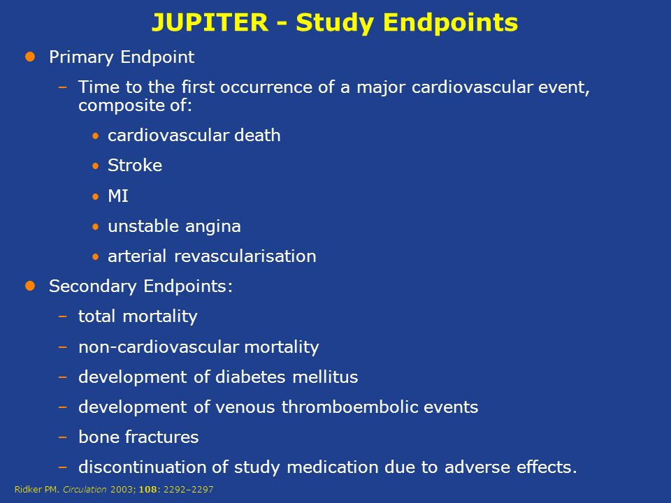 JUPITER - Study Endpoints Primary Endpoint –Time to the first occurrence of a major cardiovascular event, composite of: cardiovascular death Stroke MI unstable angina arterial revascularisation Secondary Endpoints: –total mortality –non-cardiovascular mortality –development of diabetes mellitus –development of venous thromboembolic events –bone fractures –discontinuation of study medication due to adverse effects.