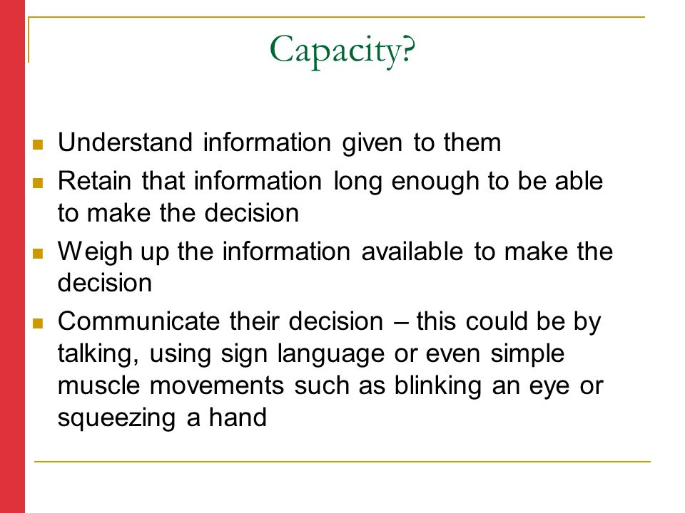 Understand information given to them Retain that information long enough to be able to make the decision Weigh up the information available to make the decision Communicate their decision – this could be by talking, using sign language or even simple muscle movements such as blinking an eye or squeezing a hand Capacity