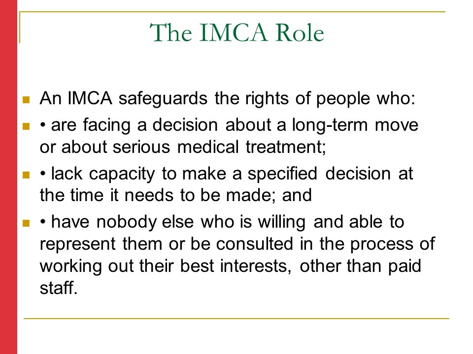 An IMCA safeguards the rights of people who: are facing a decision about a long-term move or about serious medical treatment; lack capacity to make a specified decision at the time it needs to be made; and have nobody else who is willing and able to represent them or be consulted in the process of working out their best interests, other than paid staff.