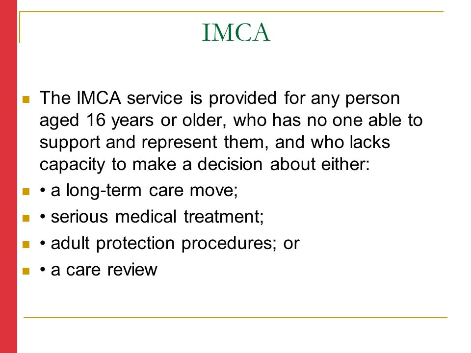 The IMCA service is provided for any person aged 16 years or older, who has no one able to support and represent them, and who lacks capacity to make a decision about either: a long-term care move; serious medical treatment; adult protection procedures; or a care review IMCA