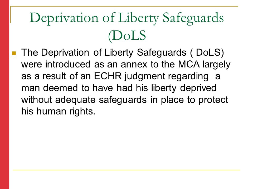 The Deprivation of Liberty Safeguards ( DoLS) were introduced as an annex to the MCA largely as a result of an ECHR judgment regarding a man deemed to have had his liberty deprived without adequate safeguards in place to protect his human rights.