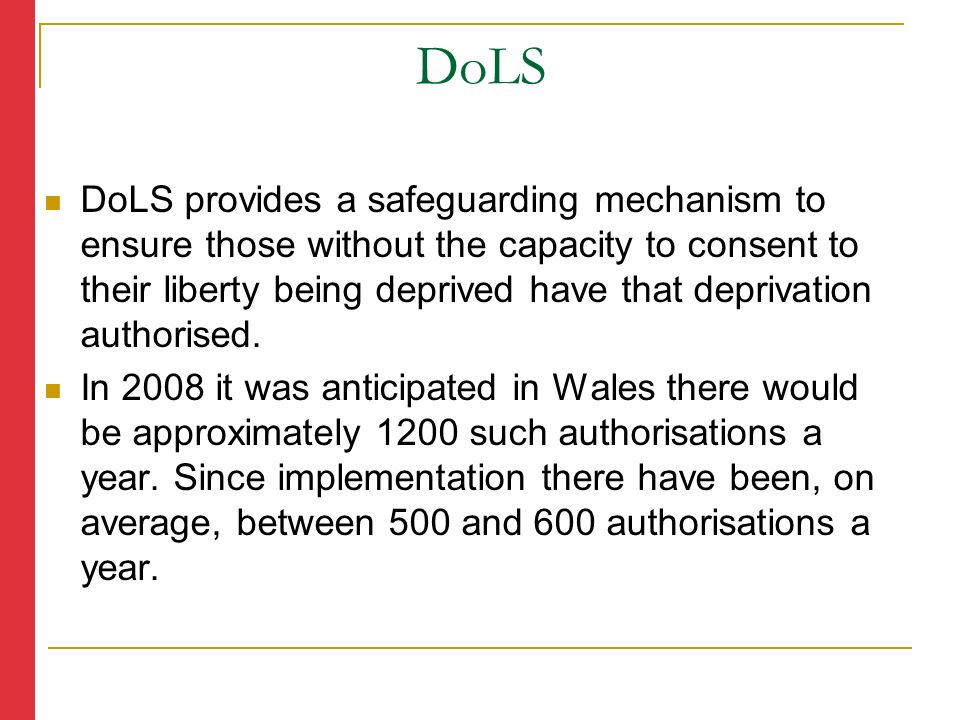 DoLS provides a safeguarding mechanism to ensure those without the capacity to consent to their liberty being deprived have that deprivation authorised.