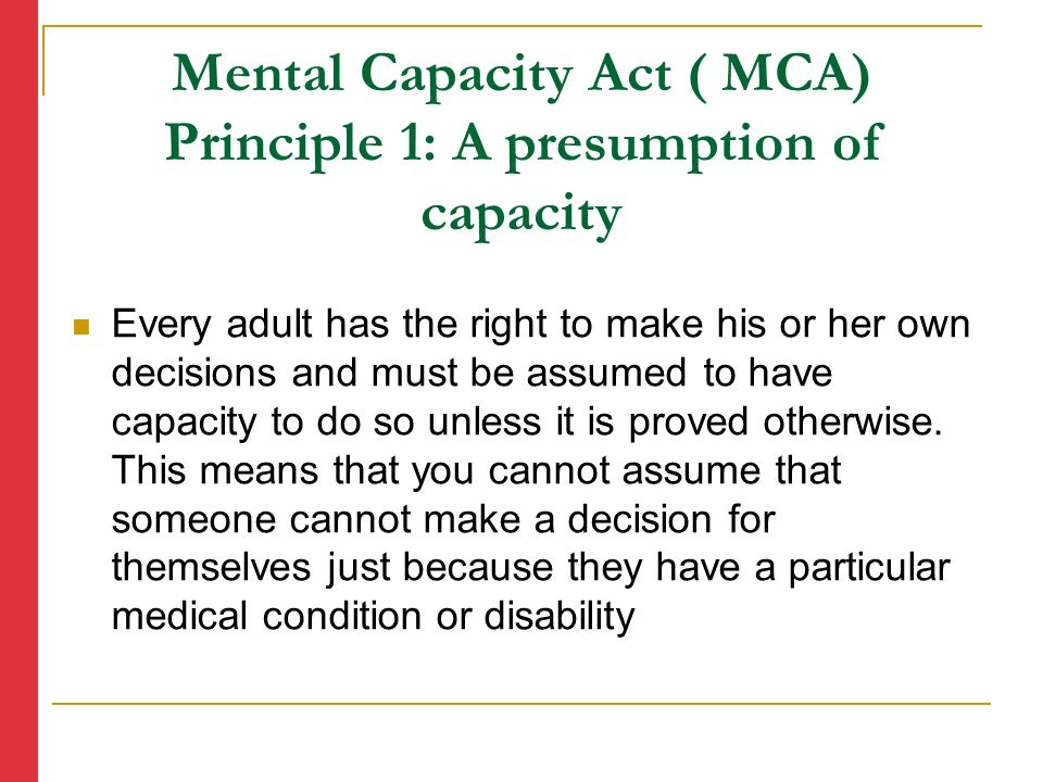 Mental Capacity Act ( MCA) Principle 1: A presumption of capacity Every adult has the right to make his or her own decisions and must be assumed to have capacity to do so unless it is proved otherwise.