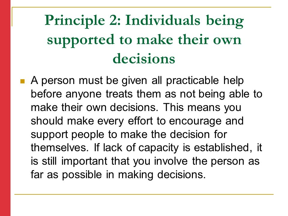 Principle 2: Individuals being supported to make their own decisions A person must be given all practicable help before anyone treats them as not being able to make their own decisions.