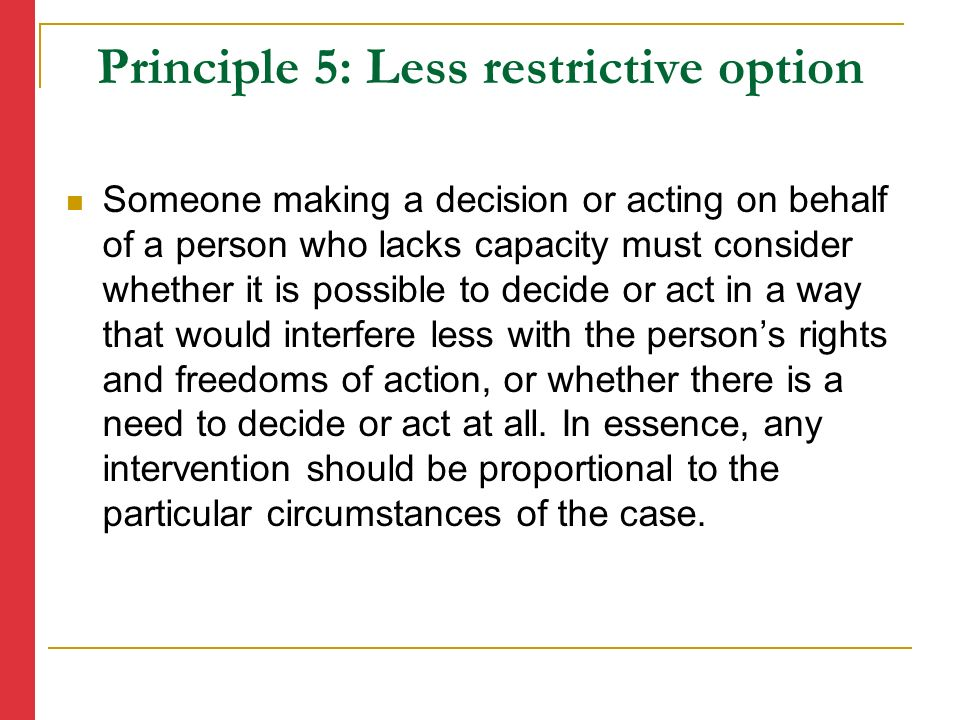 Principle 5: Less restrictive option Someone making a decision or acting on behalf of a person who lacks capacity must consider whether it is possible to decide or act in a way that would interfere less with the person's rights and freedoms of action, or whether there is a need to decide or act at all.