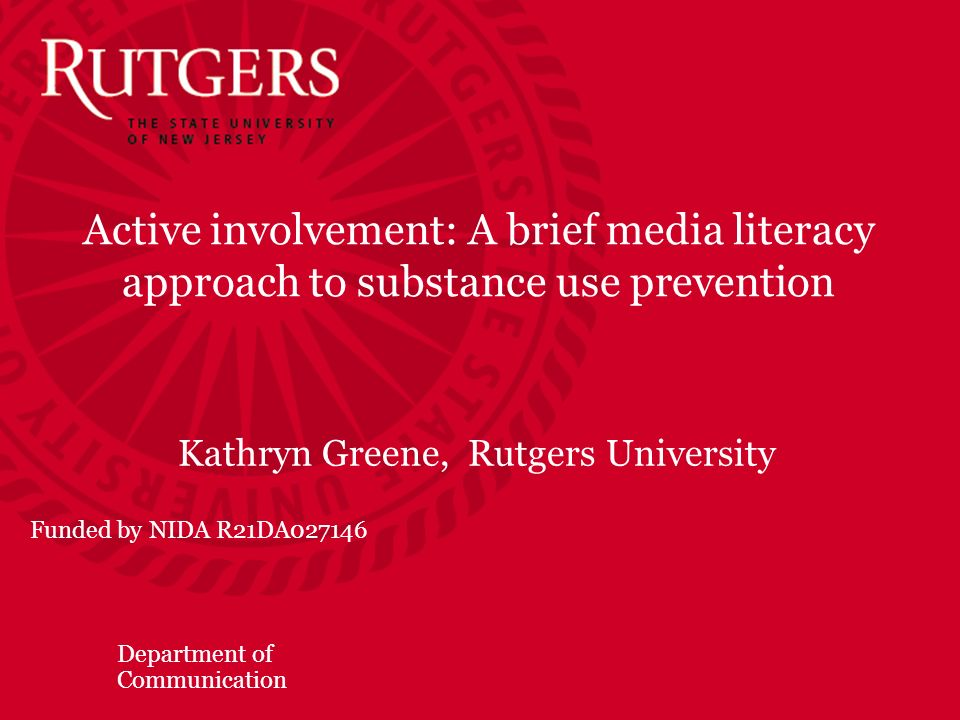 Department of Communication Active involvement: A brief media literacy approach to substance use prevention Kathryn Greene, Rutgers University Funded by NIDA R21DA027146