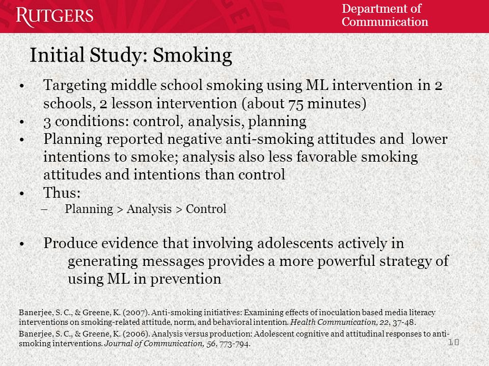 Department of Communication Initial Study: Smoking Targeting middle school smoking using ML intervention in 2 schools, 2 lesson intervention (about 75 minutes) 3 conditions: control, analysis, planning Planning reported negative anti-smoking attitudes and lower intentions to smoke; analysis also less favorable smoking attitudes and intentions than control Thus: –Planning > Analysis > Control Produce evidence that involving adolescents actively in generating messages provides a more powerful strategy of using ML in prevention Banerjee, S.