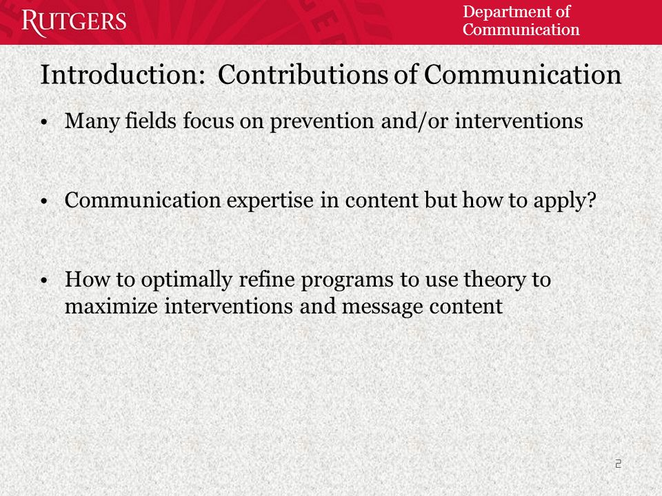 Department of Communication 2 Introduction: Contributions of Communication Many fields focus on prevention and/or interventions Communication expertise in content but how to apply.
