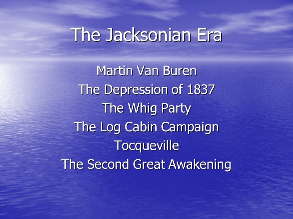 The Jacksonian Era Martin Van Buren The Depression of 1837 The Whig Party The Log Cabin Campaign Tocqueville The Second Great Awakening