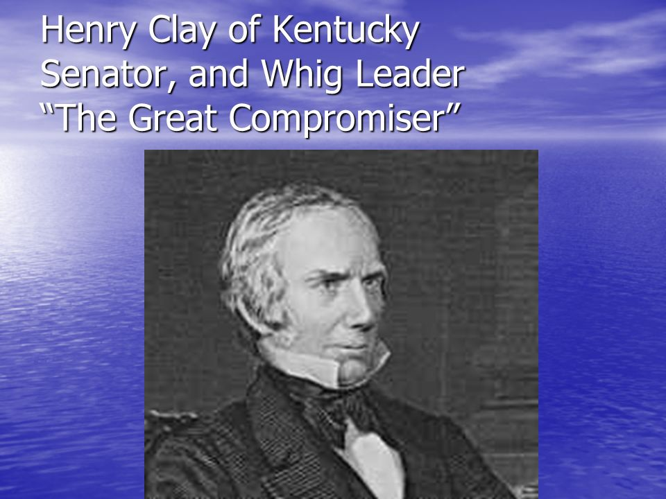 Henry Clay of Kentucky Senator, and Whig Leader The Great Compromiser