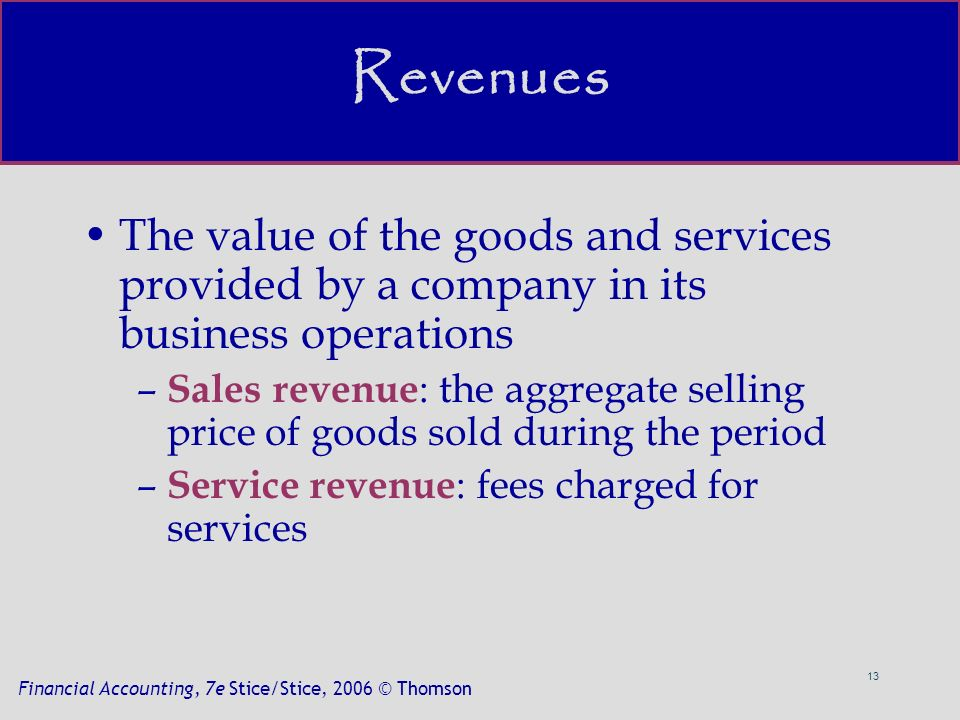 13 Financial Accounting, 7e Stice/Stice, 2006 © Thomson Revenues The value of the goods and services provided by a company in its business operations – Sales revenue : the aggregate selling price of goods sold during the period – Service revenue : fees charged for services