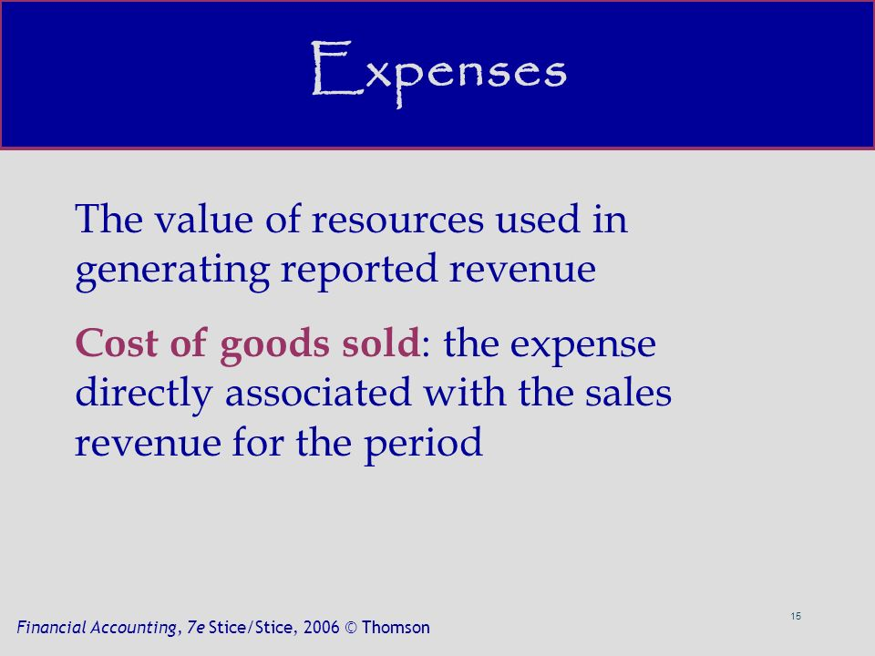 15 Financial Accounting, 7e Stice/Stice, 2006 © Thomson Expenses The value of resources used in generating reported revenue Cost of goods sold : the expense directly associated with the sales revenue for the period