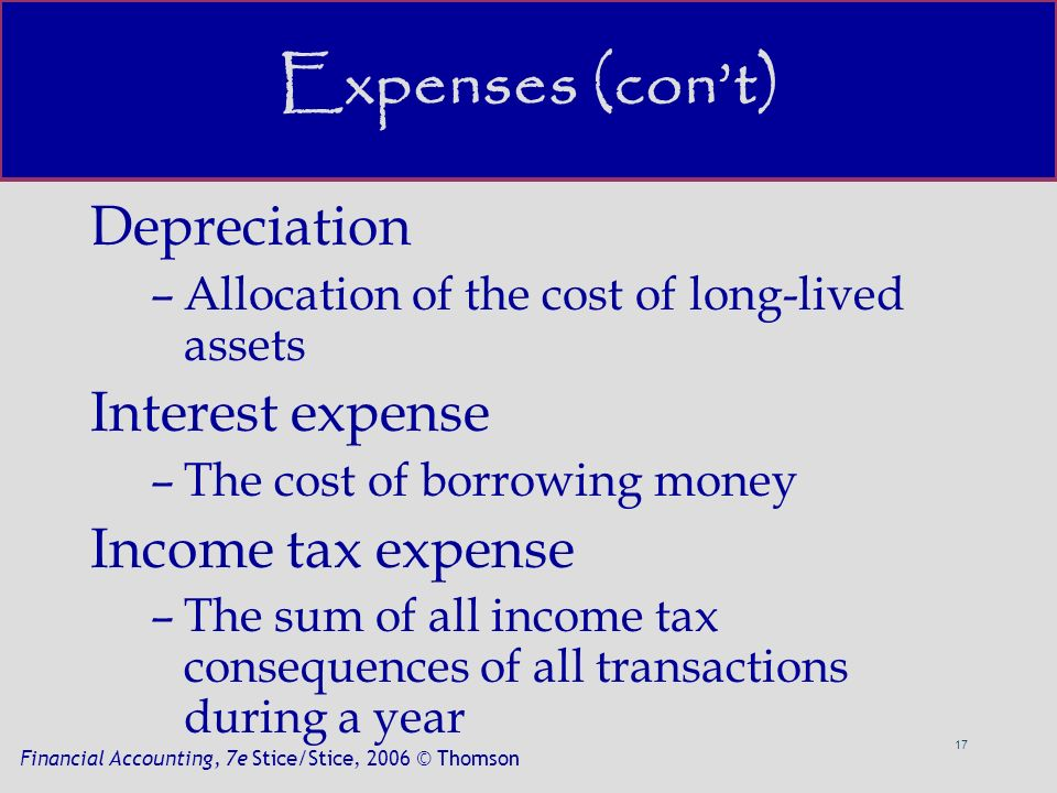 17 Financial Accounting, 7e Stice/Stice, 2006 © Thomson Expenses (con't) Depreciation –Allocation of the cost of long-lived assets Interest expense –The cost of borrowing money Income tax expense –The sum of all income tax consequences of all transactions during a year