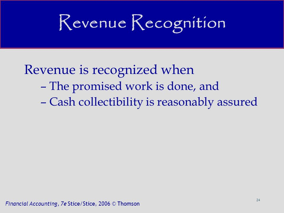 24 Financial Accounting, 7e Stice/Stice, 2006 © Thomson Revenue Recognition Revenue is recognized when –The promised work is done, and –Cash collectibility is reasonably assured