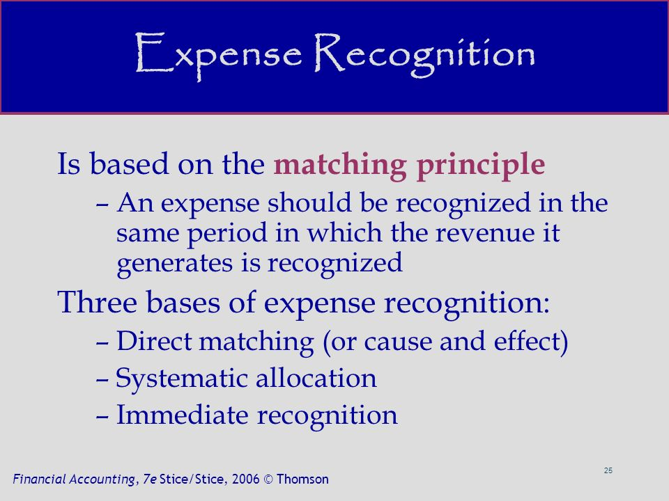 25 Financial Accounting, 7e Stice/Stice, 2006 © Thomson Expense Recognition Is based on the matching principle –An expense should be recognized in the same period in which the revenue it generates is recognized Three bases of expense recognition: –Direct matching (or cause and effect) –Systematic allocation –Immediate recognition