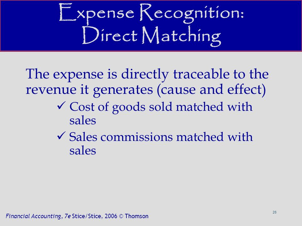 26 Financial Accounting, 7e Stice/Stice, 2006 © Thomson Expense Recognition: Direct Matching The expense is directly traceable to the revenue it generates (cause and effect) Cost of goods sold matched with sales Sales commissions matched with sales
