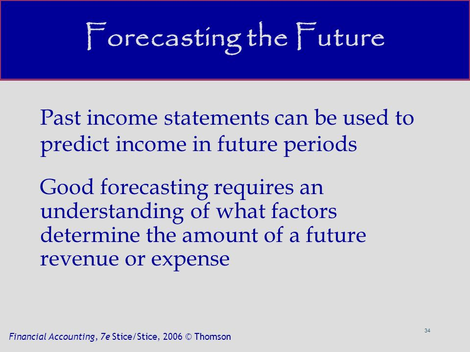 34 Financial Accounting, 7e Stice/Stice, 2006 © Thomson Past income statements can be used to predict income in future periods Good forecasting requires an understanding of what factors determine the amount of a future revenue or expense Forecasting the Future