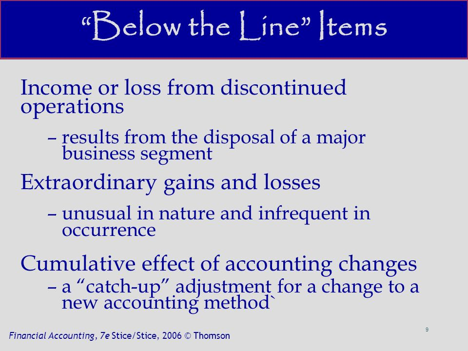 9 Financial Accounting, 7e Stice/Stice, 2006 © Thomson Below the Line Items Income or loss from discontinued operations –results from the disposal of a major business segment Extraordinary gains and losses –unusual in nature and infrequent in occurrence Cumulative effect of accounting changes –a catch-up adjustment for a change to a new accounting method`