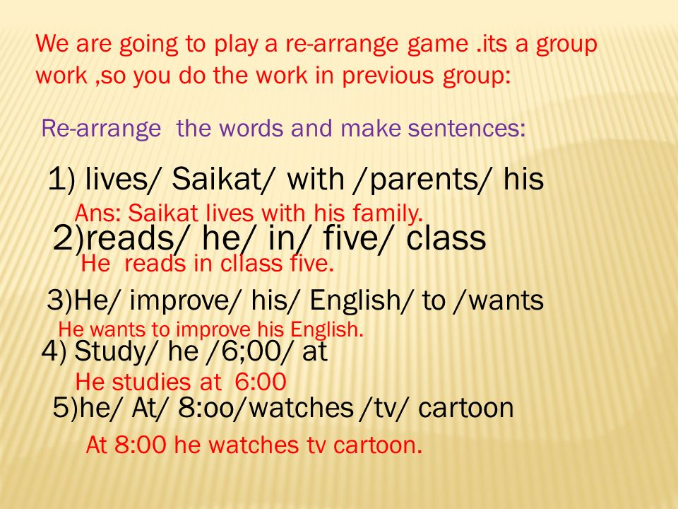 We are going to play a re-arrange game.its a group work,so you do the work in previous group: Re-arrange the words and make sentences: 1) lives/ Saikat/ with /parents/ his 2)reads/ he/ in/ five/ class 3)He/ improve/ his/ English/ to /wants 4) Study/ he /6;00/ at 5)he/ At/ 8:oo/watches /tv/ cartoon Ans: Saikat lives with his family.