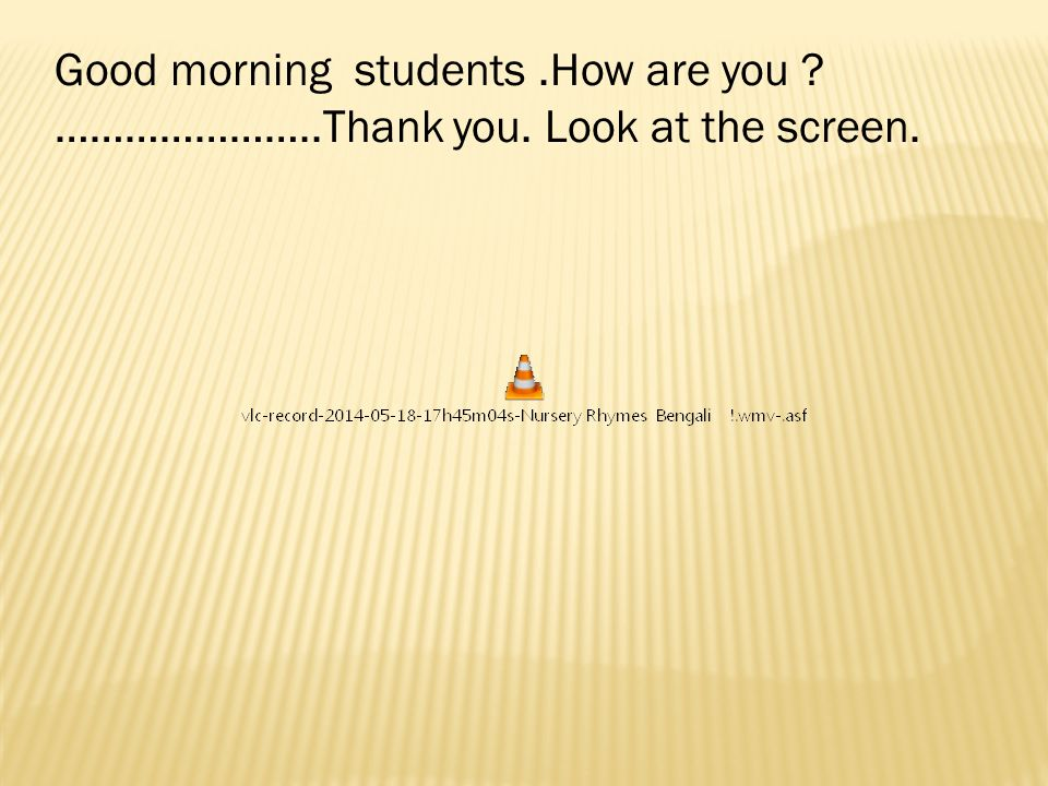 Good morning students.How are you …………………..Thank you. Look at the screen.