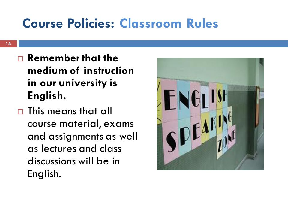 Course Policies: Classroom Rules  Remember that the medium of instruction in our university is English.
