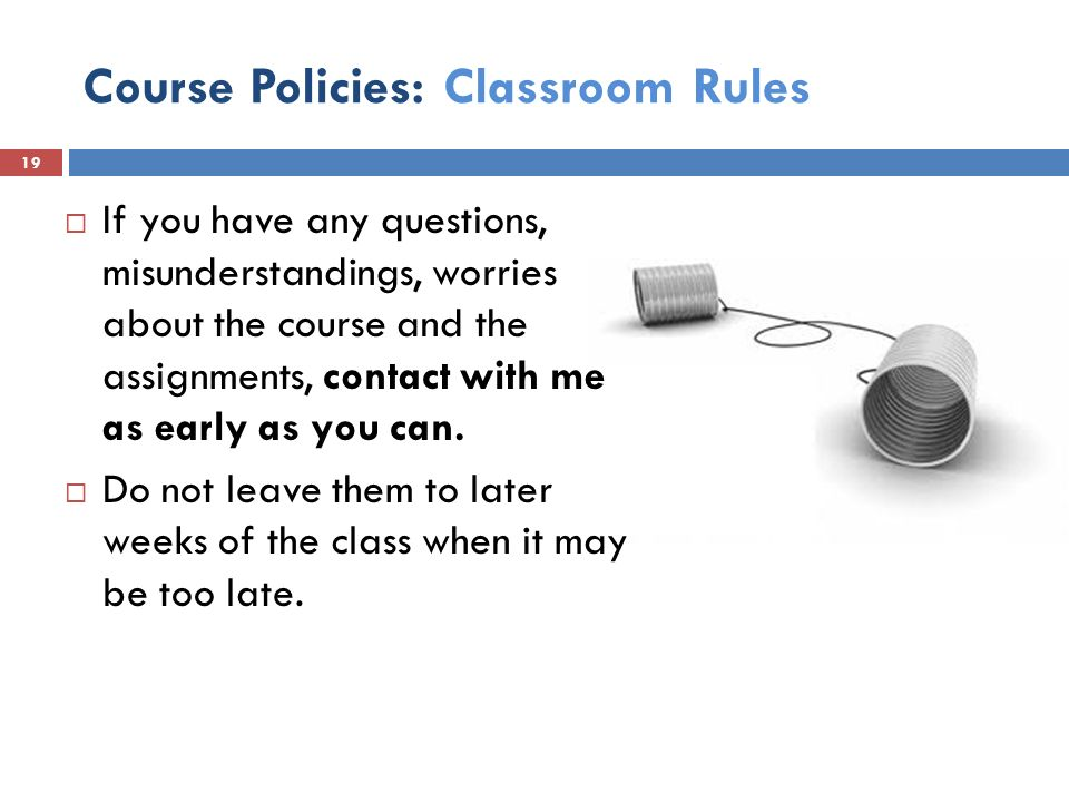 Course Policies: Classroom Rules  If you have any questions, misunderstandings, worries about the course and the assignments, contact with me as early as you can.