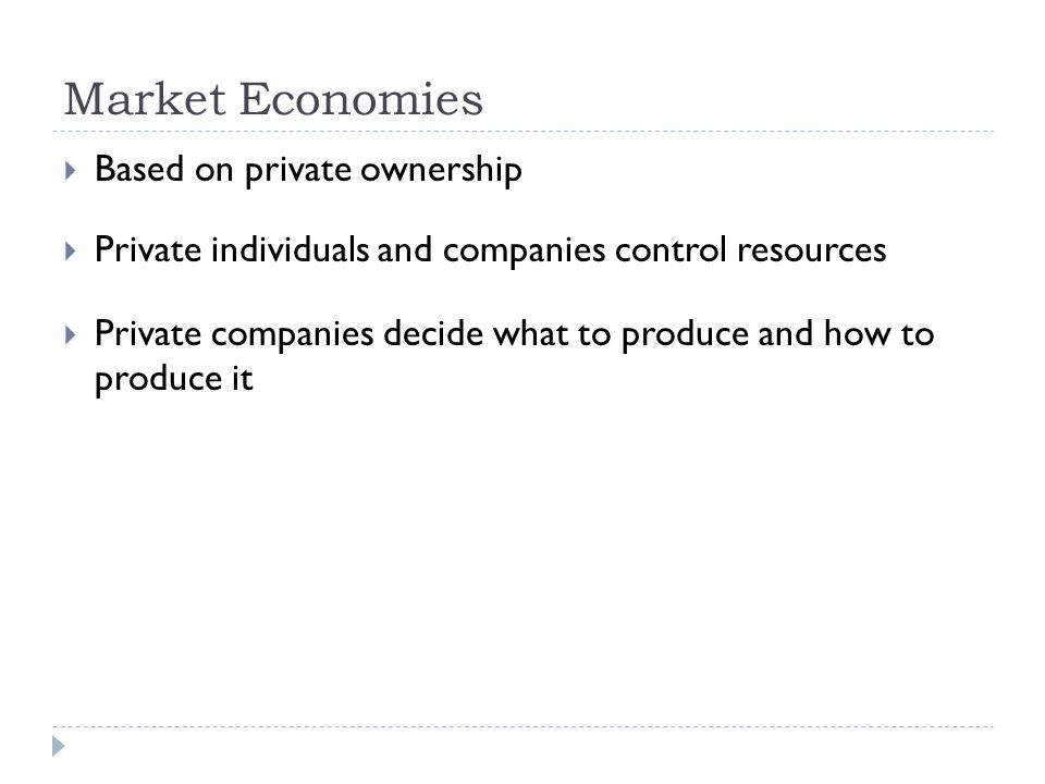 Market Economies  Based on private ownership  Private individuals and companies control resources  Private companies decide what to produce and how to produce it