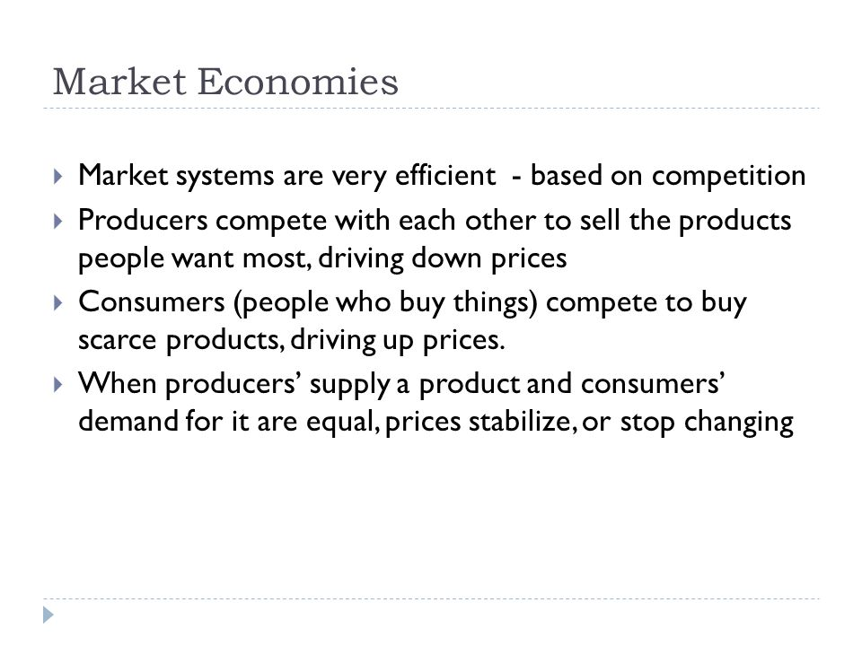 Market Economies  Market systems are very efficient - based on competition  Producers compete with each other to sell the products people want most, driving down prices  Consumers (people who buy things) compete to buy scarce products, driving up prices.