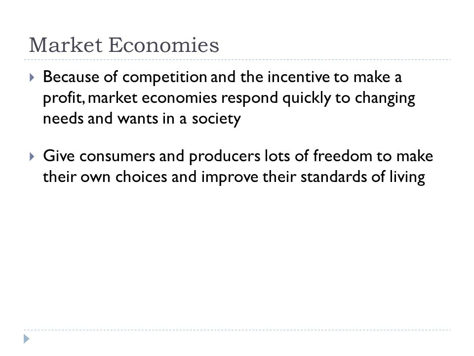 Market Economies  Because of competition and the incentive to make a profit, market economies respond quickly to changing needs and wants in a society  Give consumers and producers lots of freedom to make their own choices and improve their standards of living