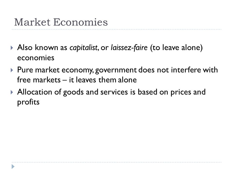 Market Economies  Also known as capitalist, or laissez-faire (to leave alone) economies  Pure market economy, government does not interfere with free markets – it leaves them alone  Allocation of goods and services is based on prices and profits