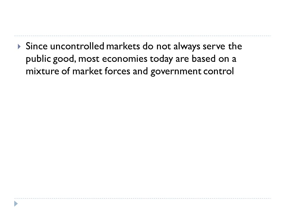  Since uncontrolled markets do not always serve the public good, most economies today are based on a mixture of market forces and government control