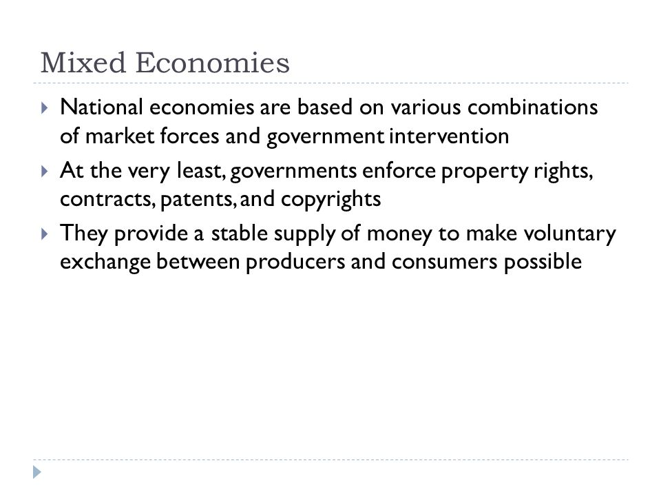 Mixed Economies  National economies are based on various combinations of market forces and government intervention  At the very least, governments enforce property rights, contracts, patents, and copyrights  They provide a stable supply of money to make voluntary exchange between producers and consumers possible