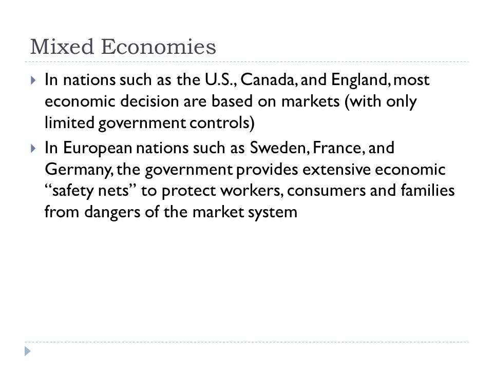 Mixed Economies  In nations such as the U.S., Canada, and England, most economic decision are based on markets (with only limited government controls)  In European nations such as Sweden, France, and Germany, the government provides extensive economic safety nets to protect workers, consumers and families from dangers of the market system