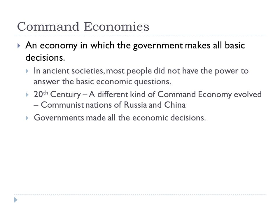 Command Economies  An economy in which the government makes all basic decisions.