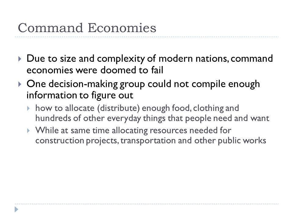 Command Economies  Due to size and complexity of modern nations, command economies were doomed to fail  One decision-making group could not compile enough information to figure out  how to allocate (distribute) enough food, clothing and hundreds of other everyday things that people need and want  While at same time allocating resources needed for construction projects, transportation and other public works