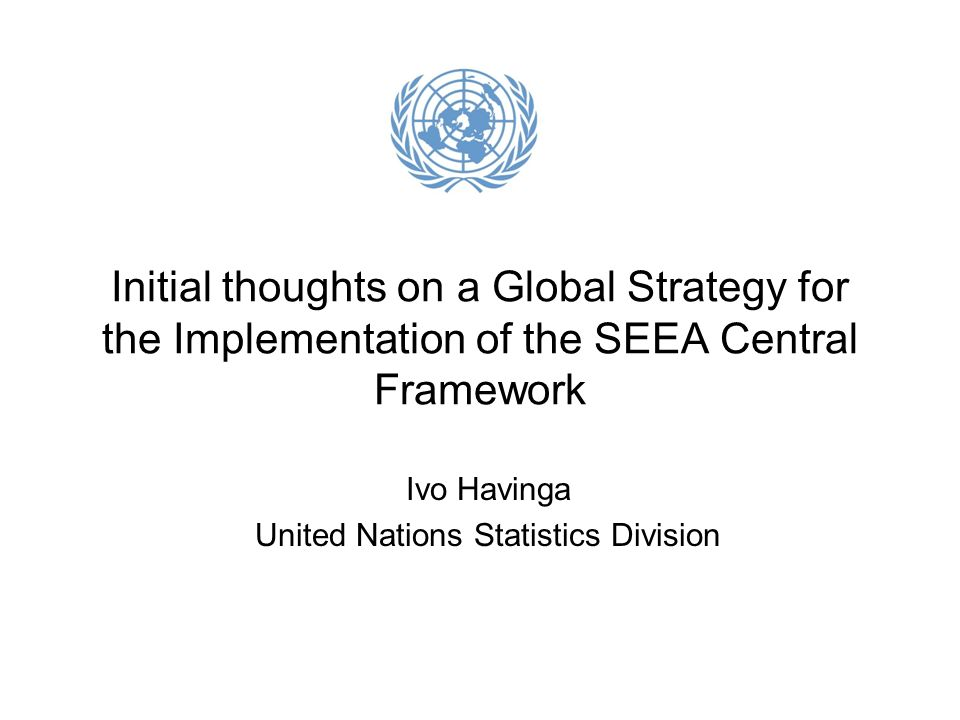 Initial thoughts on a Global Strategy for the Implementation of the SEEA Central Framework Ivo Havinga United Nations Statistics Division