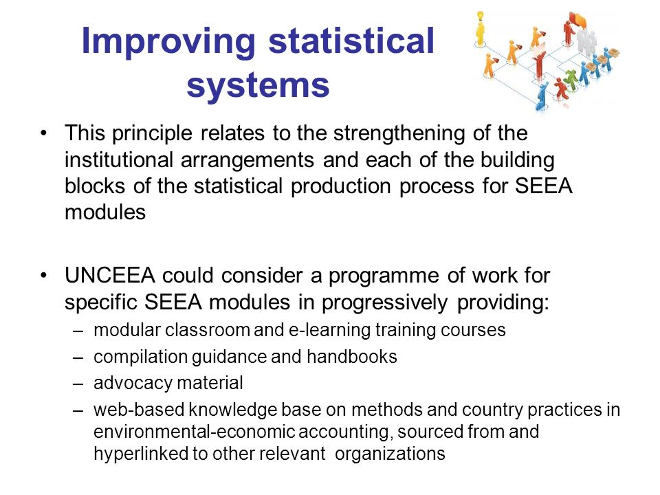 Improving statistical systems This principle relates to the strengthening of the institutional arrangements and each of the building blocks of the statistical production process for SEEA modules UNCEEA could consider a programme of work for specific SEEA modules in progressively providing: –modular classroom and e-learning training courses –compilation guidance and handbooks –advocacy material –web-based knowledge base on methods and country practices in environmental-economic accounting, sourced from and hyperlinked to other relevant organizations