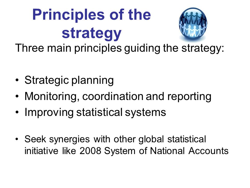 Principles of the strategy Three main principles guiding the strategy: Strategic planning Monitoring, coordination and reporting Improving statistical systems Seek synergies with other global statistical initiative like 2008 System of National Accounts