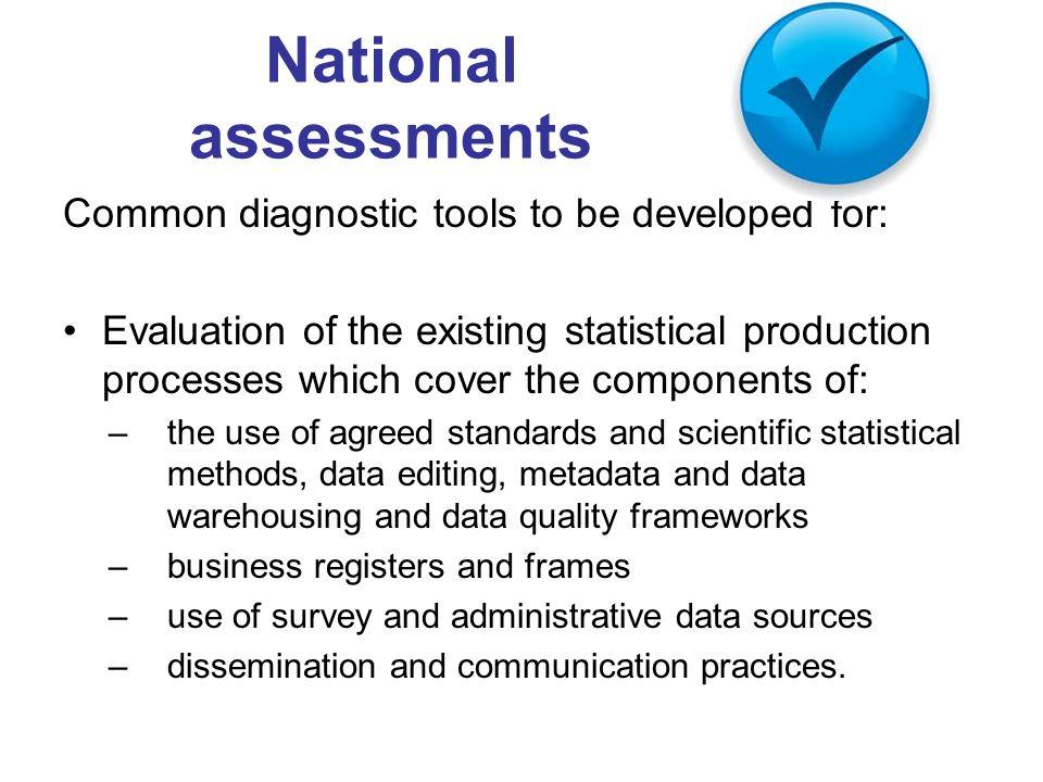 National assessments Common diagnostic tools to be developed for: Evaluation of the existing statistical production processes which cover the components of: –the use of agreed standards and scientific statistical methods, data editing, metadata and data warehousing and data quality frameworks –business registers and frames –use of survey and administrative data sources –dissemination and communication practices.