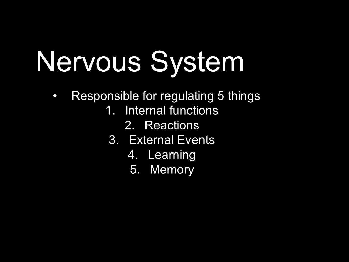 Nervous System Responsible for regulating 5 things 1.Internal functions 2.Reactions 3.External Events 4.Learning 5.Memory