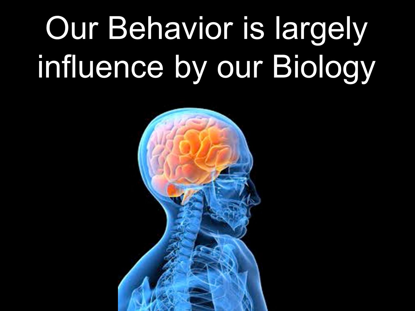 Our Behavior is largely influence by our Biology
