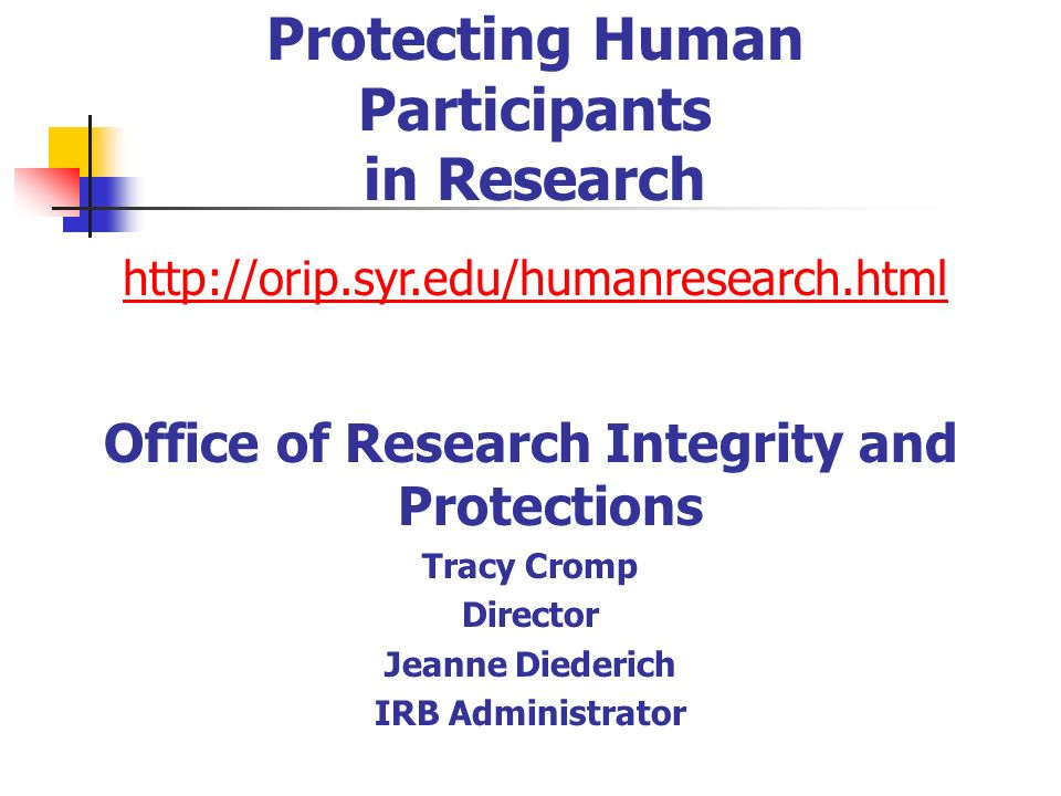 Protecting Human Participants in Research     Office of Research Integrity and Protections Tracy Cromp Director Jeanne Diederich IRB Administrator
