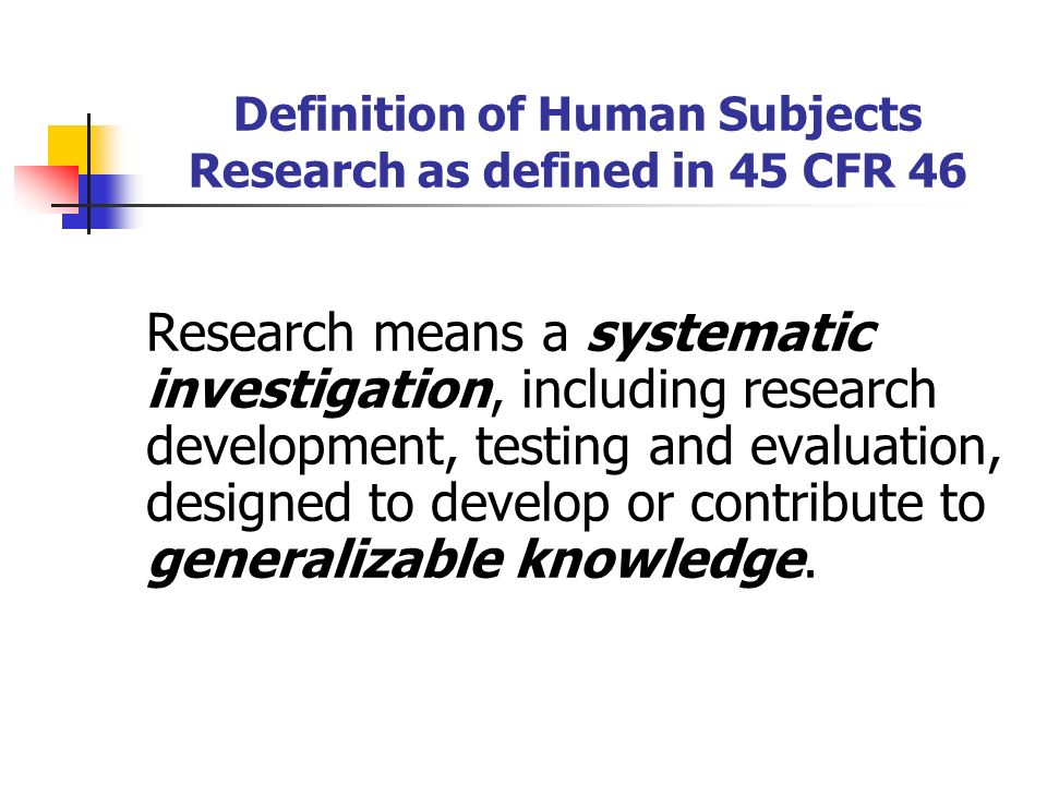 Definition of Human Subjects Research as defined in 45 CFR 46 Research means a systematic investigation, including research development, testing and evaluation, designed to develop or contribute to generalizable knowledge.