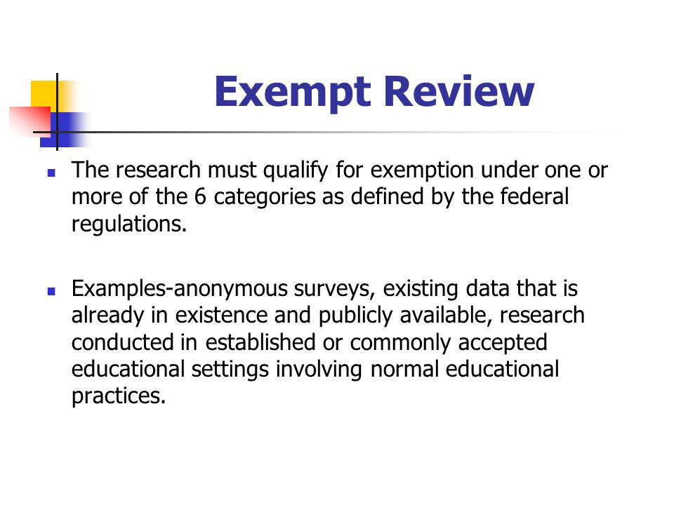 Exempt Review The research must qualify for exemption under one or more of the 6 categories as defined by the federal regulations.