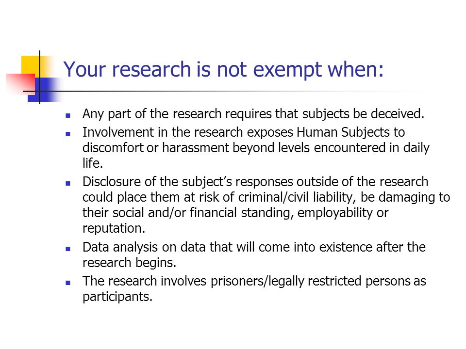 Your research is not exempt when: Any part of the research requires that subjects be deceived.