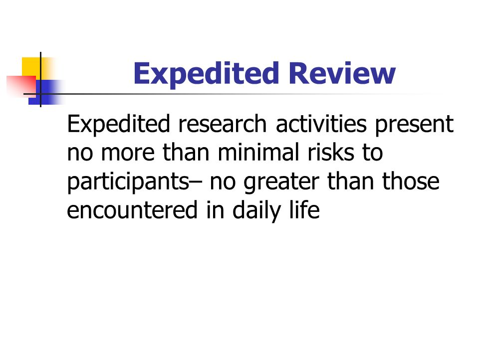 Expedited Review Expedited research activities present no more than minimal risks to participants– no greater than those encountered in daily life