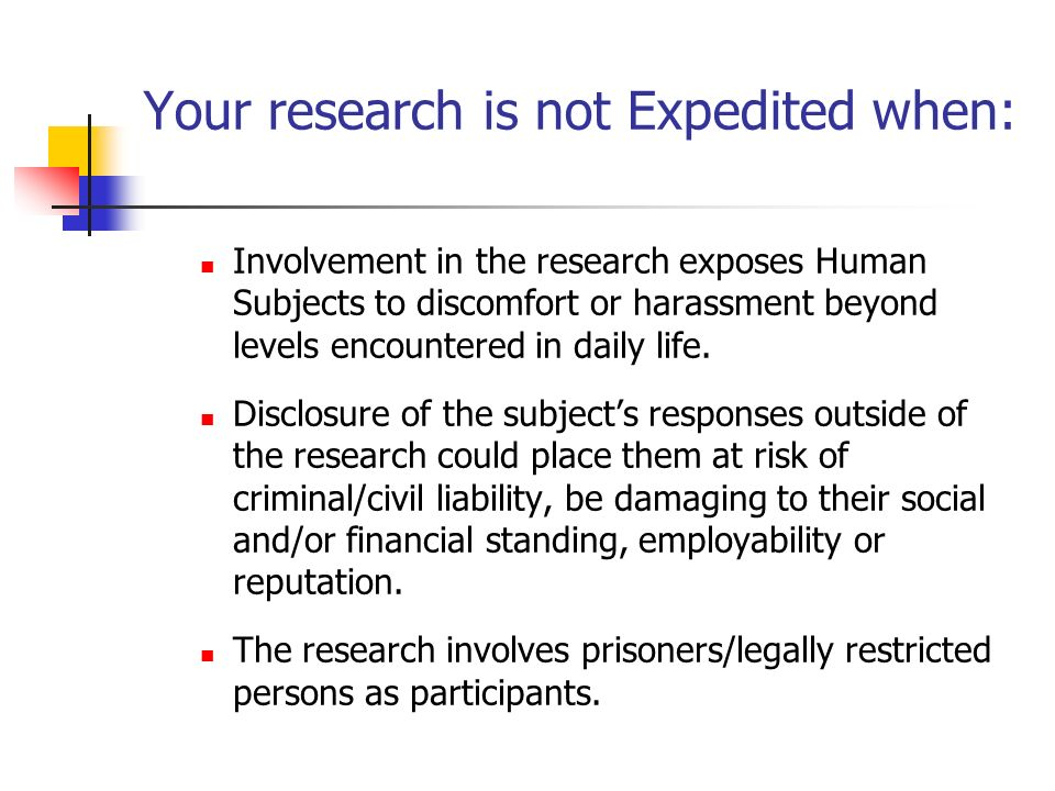 Your research is not Expedited when: Involvement in the research exposes Human Subjects to discomfort or harassment beyond levels encountered in daily life.
