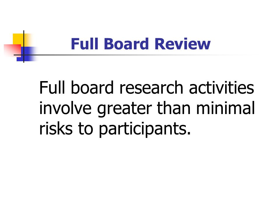 Full Board Review Full board research activities involve greater than minimal risks to participants.